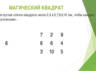 МАГИЧЕСКИЙ КВАДРАТ Вставь в пустые клетки квадрата числа 2,3,4,5,7,8,9,10 так