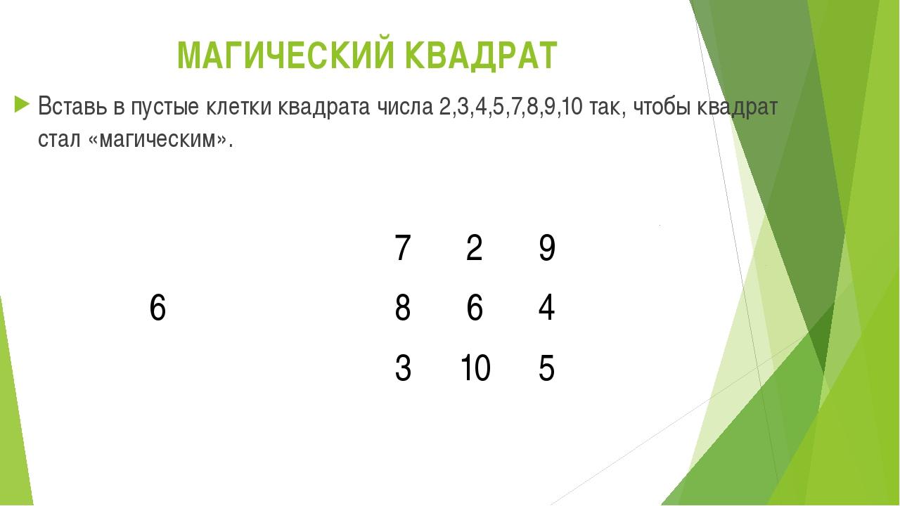 МАГИЧЕСКИЙ КВАДРАТ Вставь в пустые клетки квадрата числа 2,3,4,5,7,8,9,10 так...