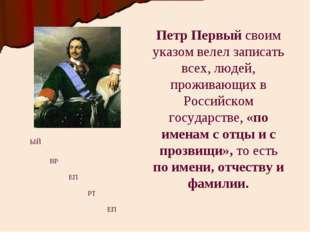 Петр Первый своим указом велел записать всех, людей, проживающих в Российском