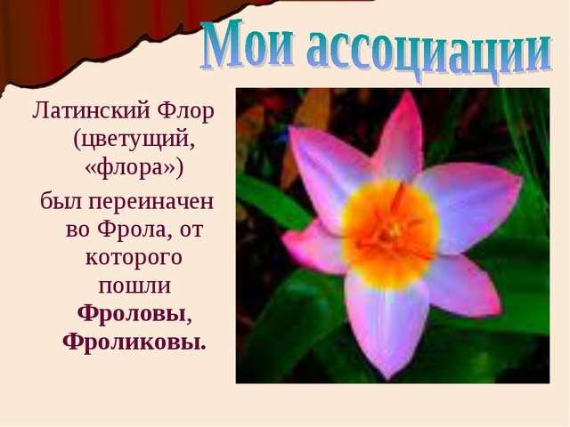 Латинский Флор (цветущий, «флора») был переиначен во Фрола, от которого пошли...