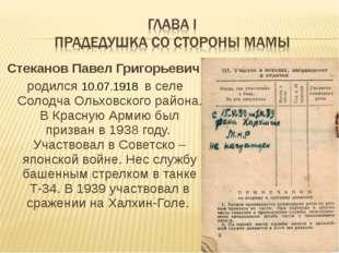 Стеканов Павел Григорьевич родился 10.07.1918 в селе Солодча Ольховского райо