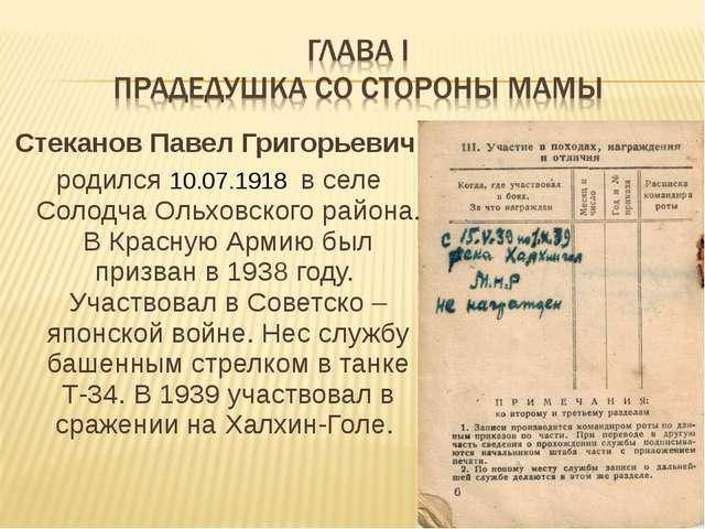 Стеканов Павел Григорьевич родился 10.07.1918 в селе Солодча Ольховского райо...