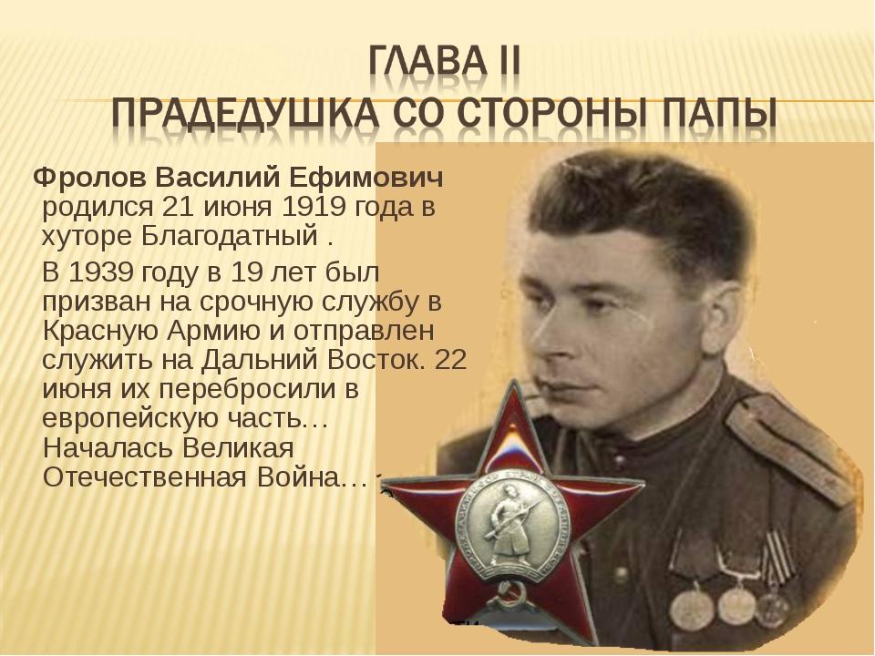 Фролов Василий Ефимович родился 21 июня 1919 года в хуторе Благодатный . В 1...