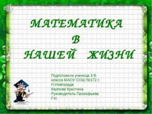 МАТЕМАТИКА В НАШЕЙ ЖИЗНИ Подготовила ученица 3 В класса МАОУ СОШ №172 г. Н.Но