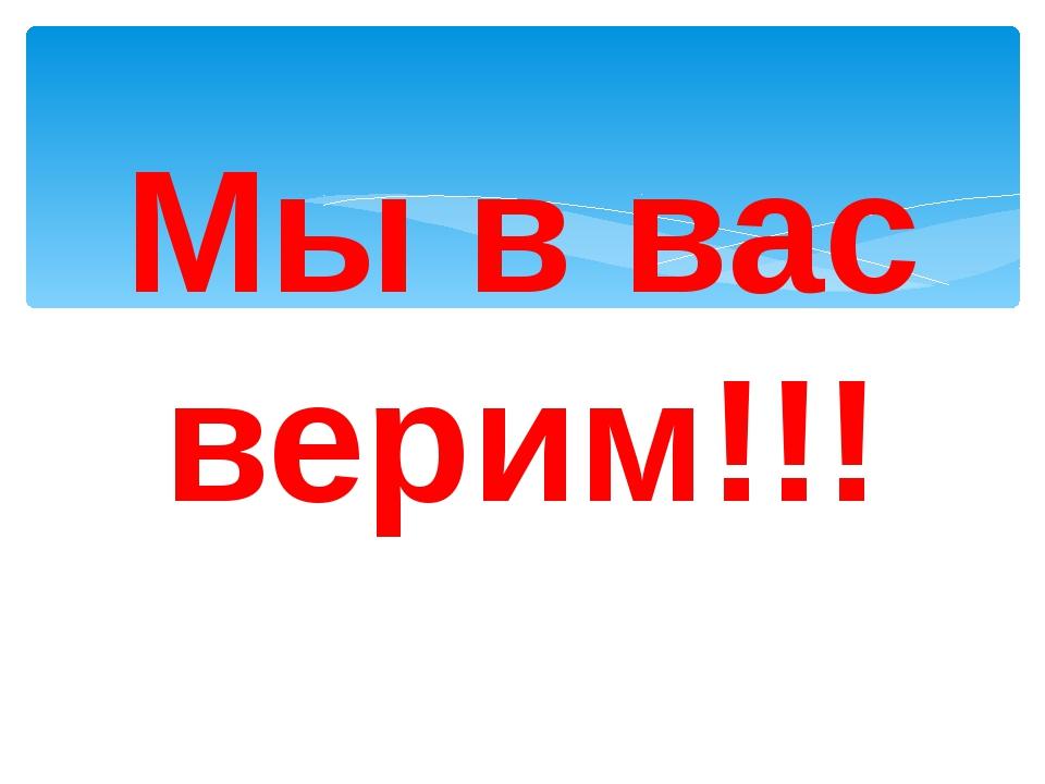 Мы в вас верим!!!