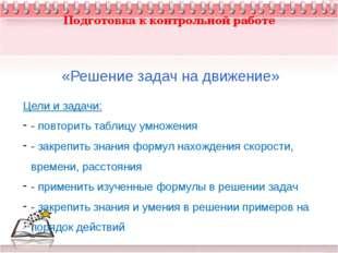 Подготовка к контрольной работе «Решение задач на движение» Цели и задачи: -
