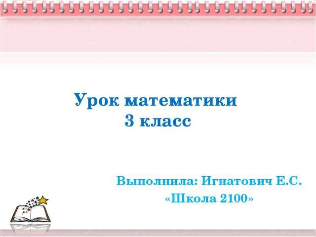 Урок математики 3 класс Выполнила: Игнатович Е.С. «Школа 2100»
