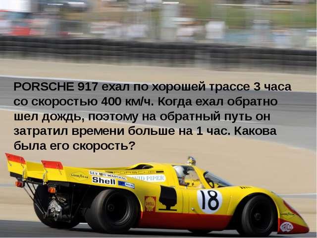 PORSCHE 917 ехал по хорошей трассе 3 часа со скоростью 400 км/ч. Когда ехал...