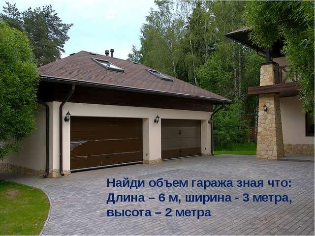 Найди объем гаража зная что: Длина – 6 м, ширина - 3 метра, высота – 2 метра