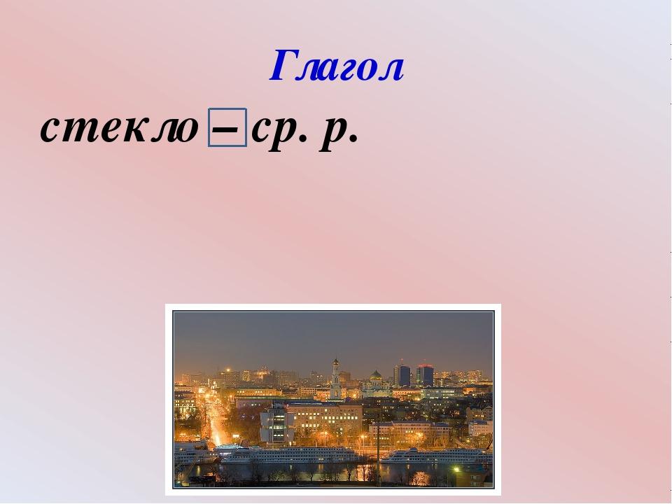 Глагол стекло – ср. р.