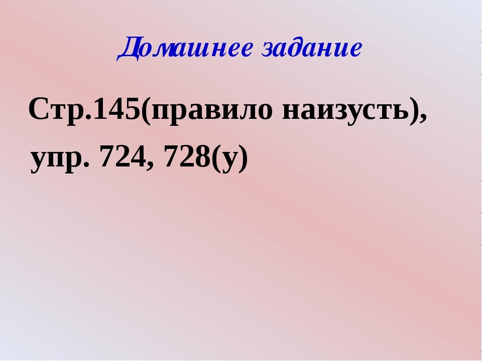Домашнее задание Стр.145(правило наизусть), упр. 724, 728(у)