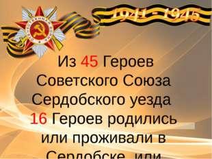 Из 45 Героев Советского Союза Сердобского уезда 16 Героев родились или прож