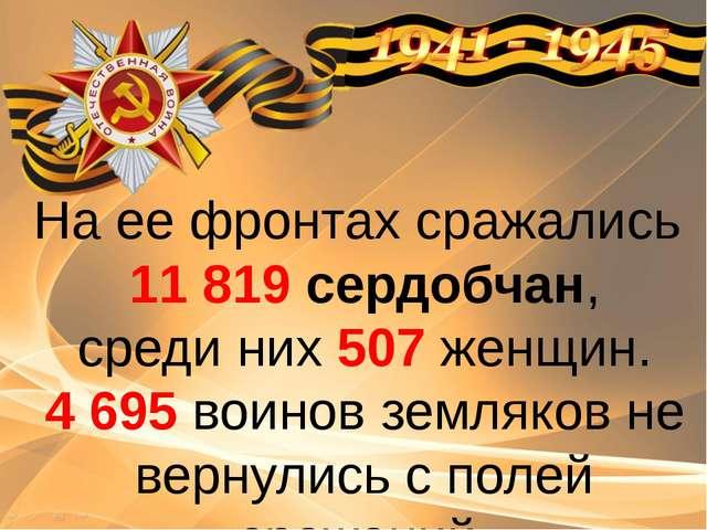 На ее фронтах сражались 11 819 сердобчан, среди них 507 женщин. 4 695 воинов...