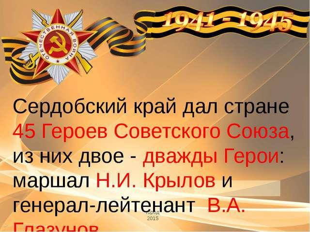 город 2015 Сердобский край дал стране 45 Героев Советского Союза, из них двое...