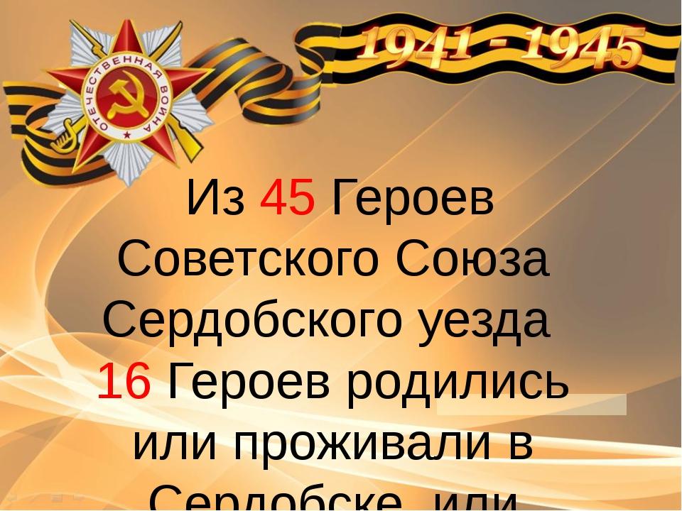 Из 45 Героев Советского Союза Сердобского уезда 16 Героев родились или прож...