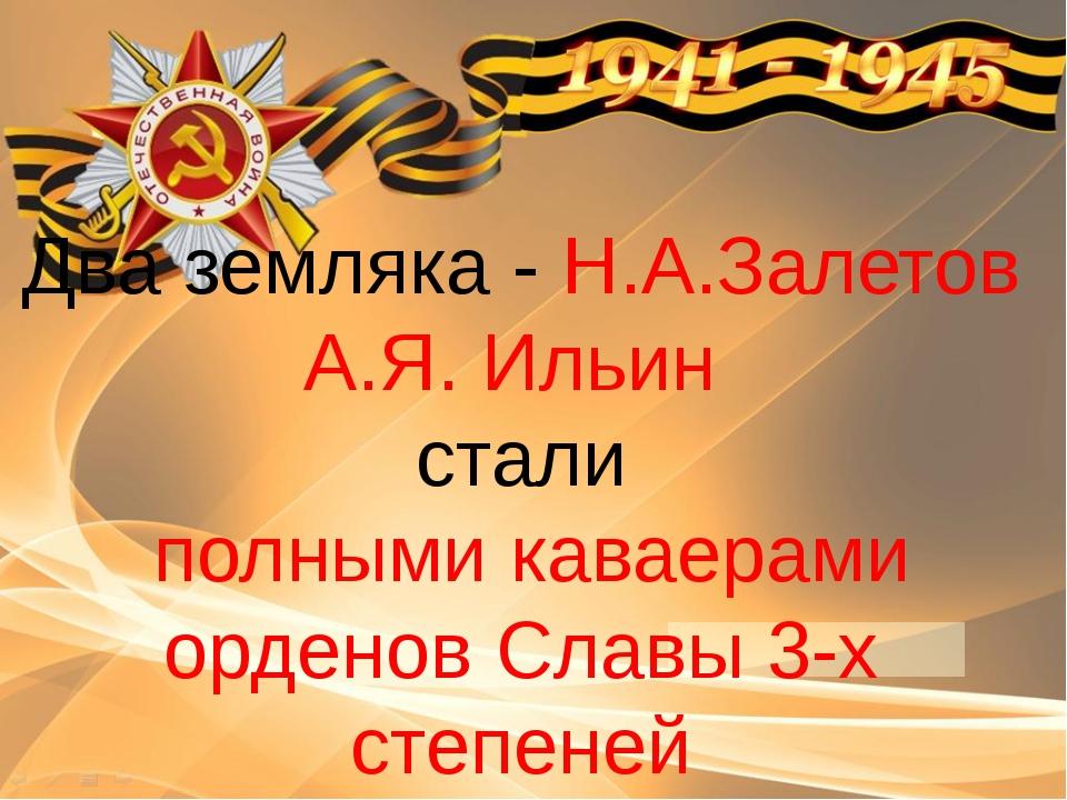 Два земляка - Н.А.Залетов А.Я. Ильин стали полными каваерами орденов Славы 3...
