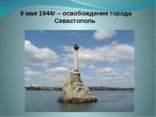 9 мая 1944г – освобождение города Севастополь