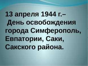 13 апреля 1944 г.– День освобождения города Симферополь, Евпатории, Саки, Сак