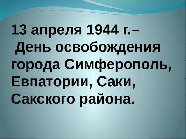 13 апреля 1944 г.– День освобождения города Симферополь, Евпатории, Саки, Сак...
