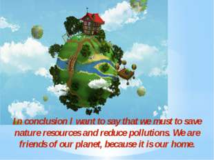 In conclusion I want to say that we must to save nature resources and reduce