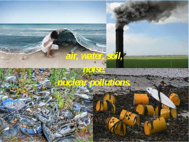 air, water, soil, noise, nuclear pollutions.