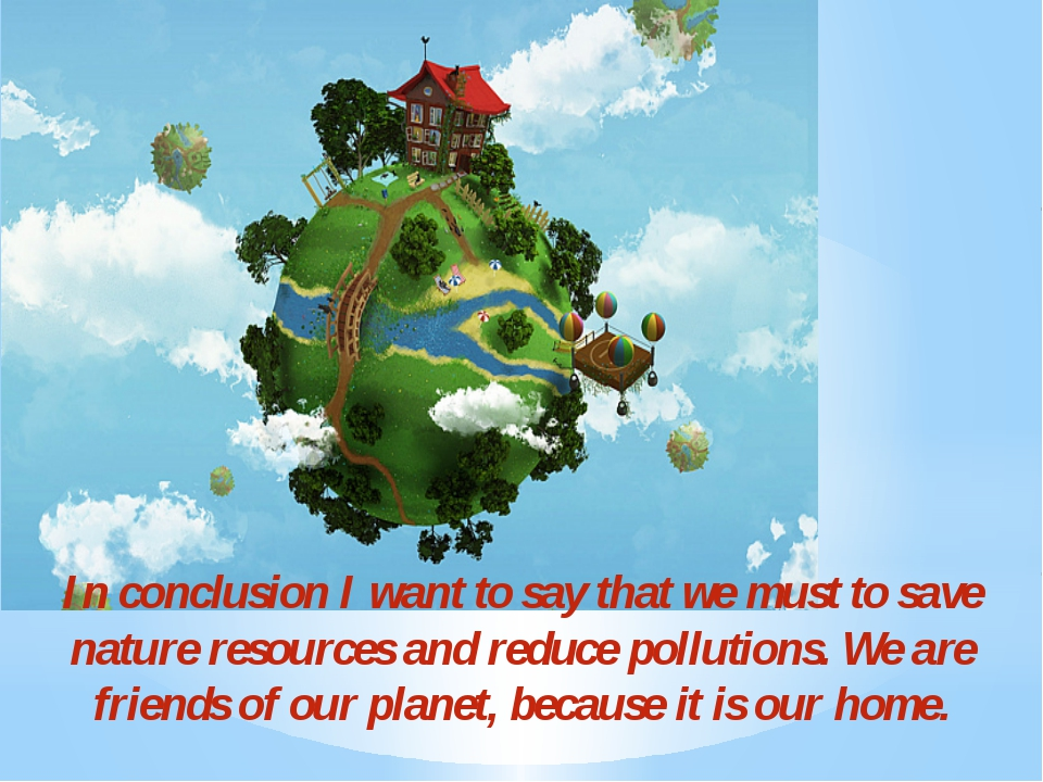 In conclusion I want to say that we must to save nature resources and reduce...