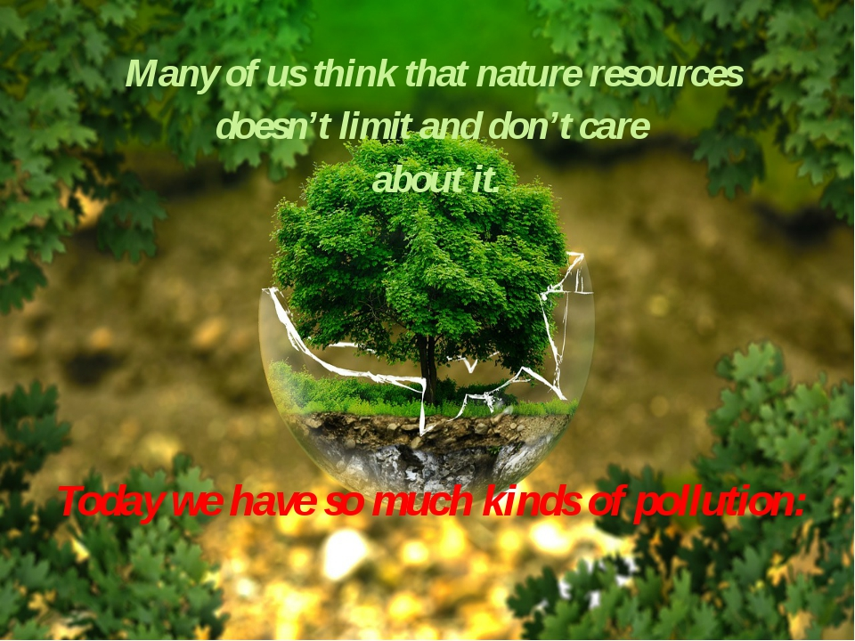 Many of us think that nature resources doesn't limit and don't care about it...
