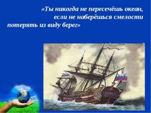 «Ты никогда не пересечёшь океан, если не наберёшься смелости потерять из вид