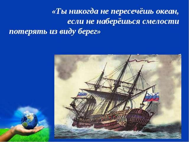 «Ты никогда не пересечёшь океан, если не наберёшься смелости потерять из вид...