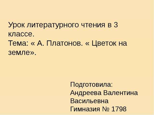 Урок литературного чтения в 3 классе. Тема: « А. Платонов. « Цветок на земле»...