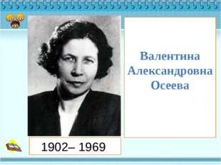 Валентина Александровна Осеева 1902– 1969