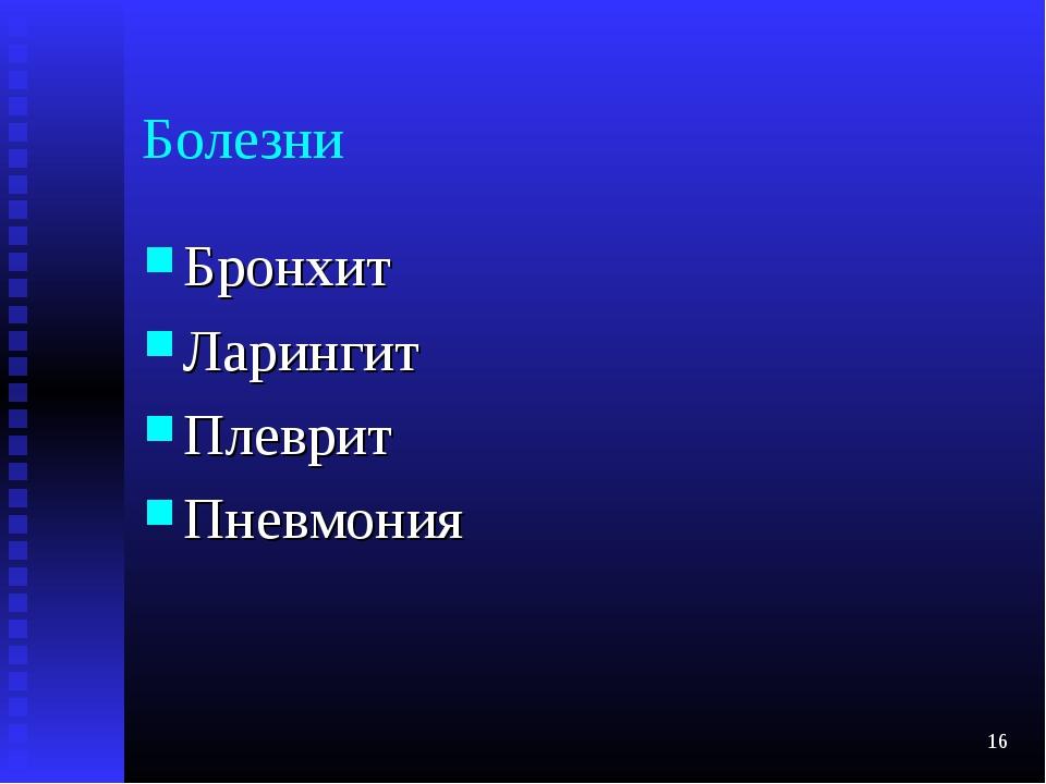 Болезни Бронхит Ларингит Плеврит Пневмония *