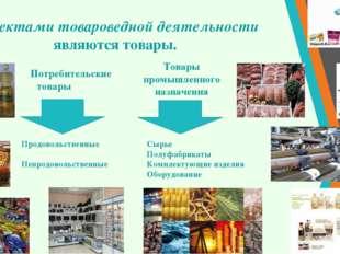 Объектами товароведной деятельности являются товары. Потребительские товары