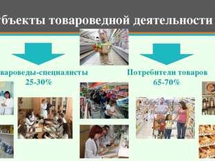 Товароведы-специалисты 25-30% Потребители товаров 65-70% Субъекты товароведн