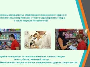 Товароведы-специалисты, обеспечивают продвижение товаров от изготовителей до