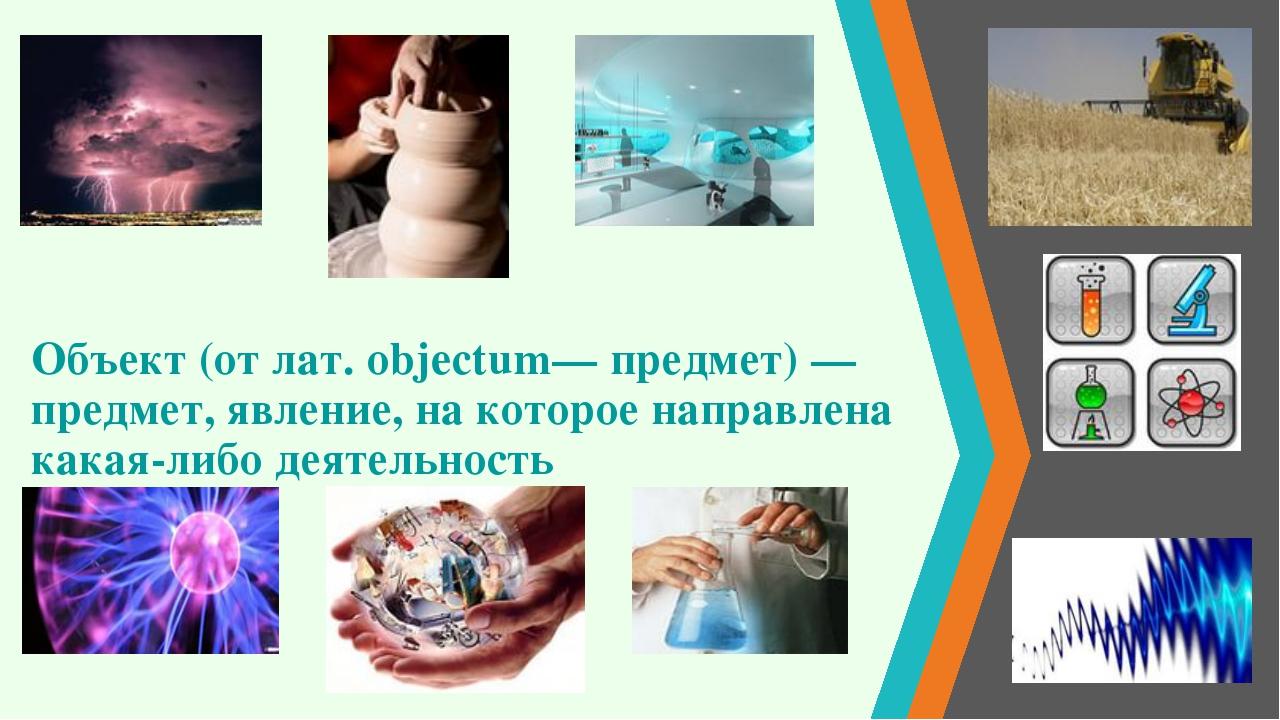 Объект (от лат. objectum— предмет) — предмет, явление, на которое направлена...