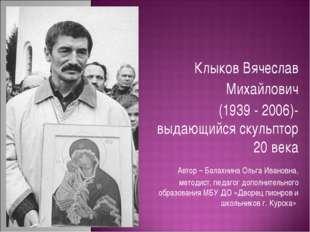 Клыков Вячеслав Михайлович (1939 - 2006)- выдающийся скульптор 20 века Автор