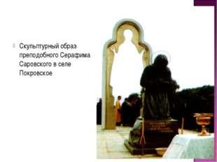 Скульптурный образ преподобного Серафима Саровского в селе Покровское