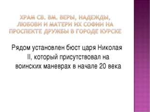 Рядом установлен бюст царя Николая II, который присутствовал на воинских мане