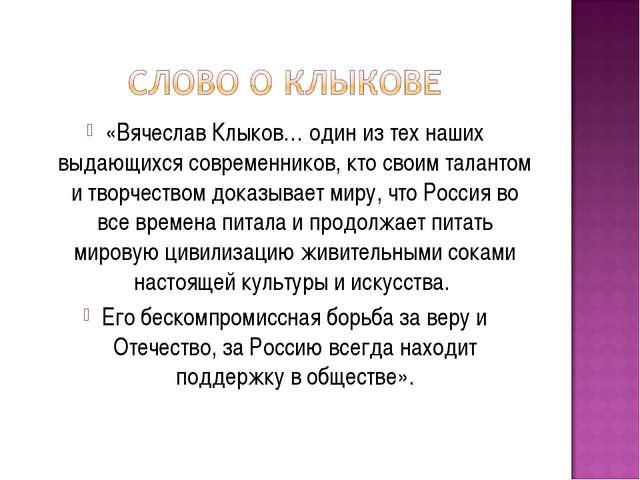 «Вячеслав Клыков… один из тех наших выдающихся современников, кто своим талан...