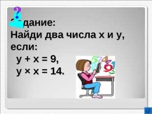 Задание: Найди два числа х и у, если: у + х = 9, у × х = 14.