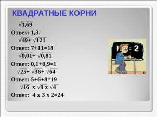 КВАДРАТНЫЕ КОРНИ √1,69 Ответ: 1,3. √49+ √121 Ответ: 7+11=18 √0,01+ √0,81 Отве