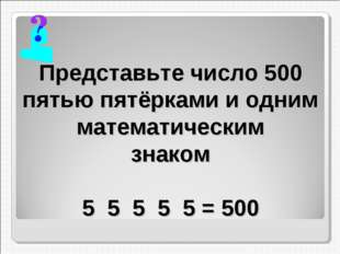 Представьте число 500 пятью пятёрками и одним математическим знаком 5 5 5 5 5