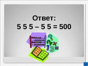 Ответ: 5 5 5 – 5 5 = 500