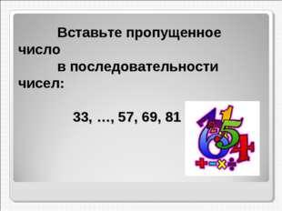 Вставьте пропущенное число в последовательности чисел: 33, …, 57, 69, 81