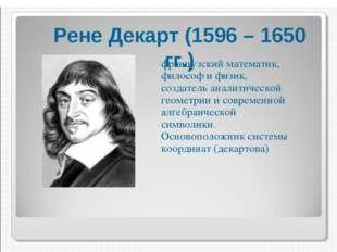 Рене́ Дека́рт — французский математик, философ, физик и физиолог, создатель а