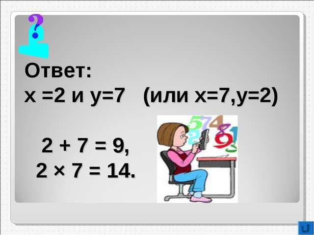 Ответ: х =2 и у=7 (или х=7,у=2) 2 + 7 = 9, 2 × 7 = 14.