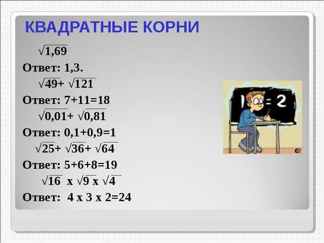 КВАДРАТНЫЕ КОРНИ √1,69 Ответ: 1,3. √49+ √121 Ответ: 7+11=18 √0,01+ √0,81 Отве...