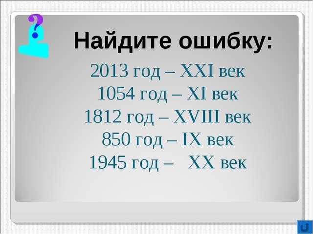 Найдите ошибку: 2013 год – XXI век 1054 год – XI век 1812 год – XVIII век 850...