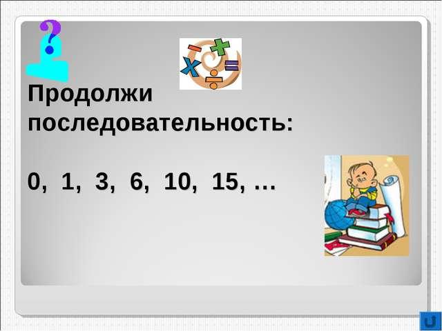 Продолжи последовательность: 0, 1, 3, 6, 10, 15, …